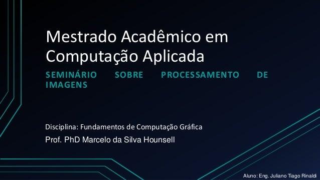 Mestrado Acadêmico em Computação Aplicada SEMINÁRIO SOBRE PROCESSAMENTO DE IMAGENS Prof. PhD Marcelo da Silva Hounsell Dis...