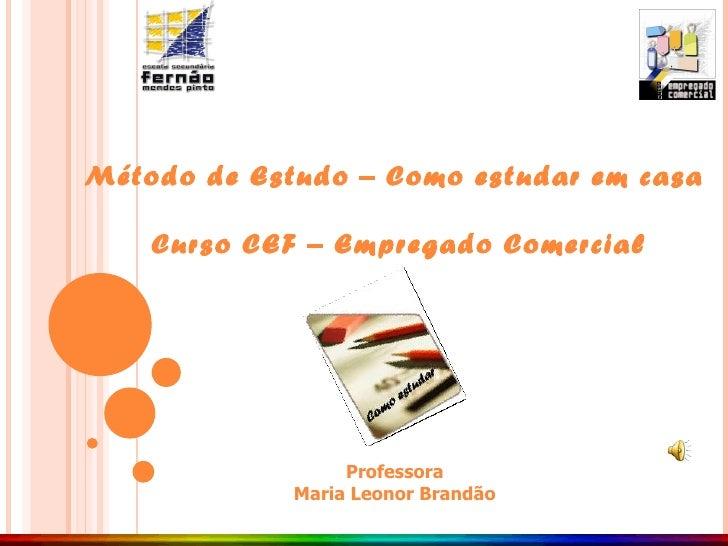 Método de Estudo – Como estudar em casa Curso CEF – Empregado Comercial Professora Maria Leonor Brandão