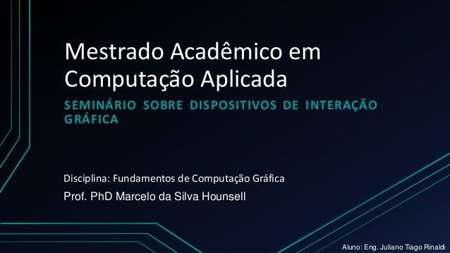 Mestrado Acadêmico em Computação Aplicada SEMINÁRIO SOBRE DISPOSITIVOS DE INTERAÇÃO GRÁFICA Prof. PhD Marcelo da Silva Hou...