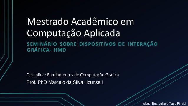 Mestrado Acadêmico em Computação Aplicada SEMINÁRIO SOBRE DISPOSITIVOS DE INTERAÇÃO GRÁFICA- HMD Prof. PhD Marcelo da Silv...