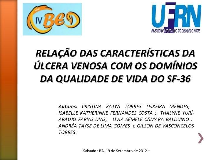 RELAÇÃO DAS CARACTERÍSTICAS DAÚLCERA VENOSA COM OS DOMÍNIOS DA QUALIDADE DE VIDA DO SF-36    Autores: CRISTINA KATYA TORRE...