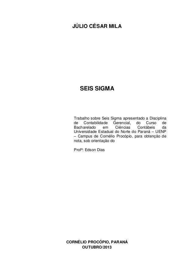 JÚLIO CÉSAR MILA  SEIS SIGMA  Trabalho sobre Seis Sigma apresentado a Disciplina de Contabilidade Gerencial, do Curso de B...