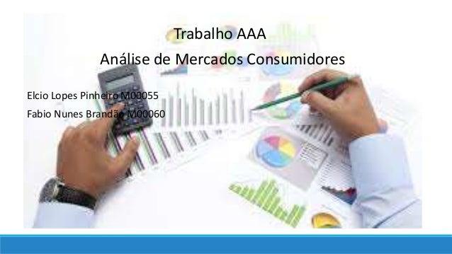 Trabalho AAA Análise de Mercados Consumidores Elcio Lopes Pinheiro M00055 Fabio Nunes Brandão M00060