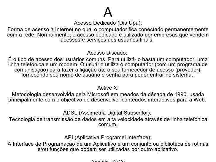 A Acesso Dedicado (Dia Upa): Forma de acesso à Internet no qual o computador fica conectado permanentemente com a rede. No...