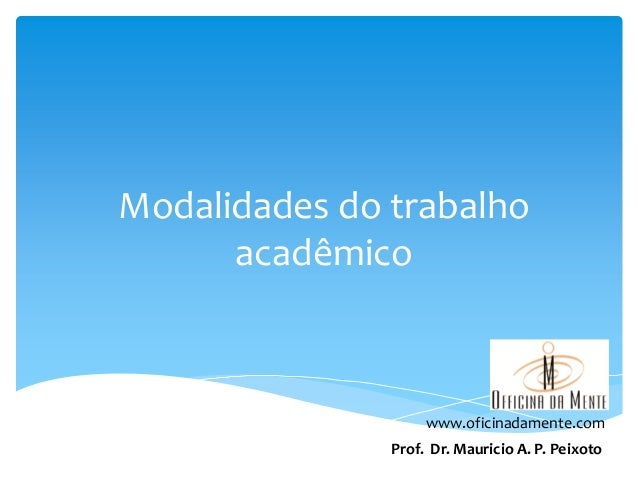 Modalidades do trabalho acadêmico www.oficinadamente.com Prof. Dr. Mauricio A. P. Peixoto