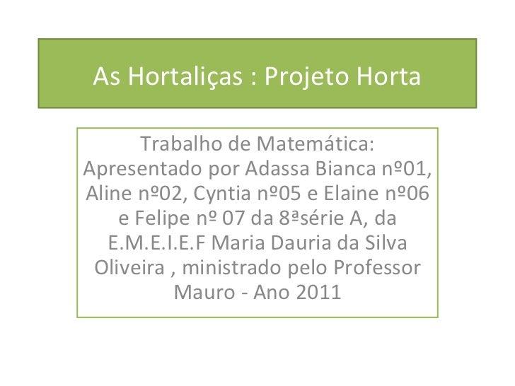 As Hortaliças : Projeto Horta Trabalho de Matemática: Apresentado por Adassa Bianca nº01, Aline nº02, Cyntia nº05 e Elaine...