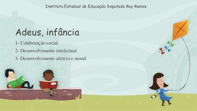 Instituto Estadual de Educação Deputado Ruy Ramos  Adeus, infância  1- Colaboração social  2- Desenvolvimento intelectual ...