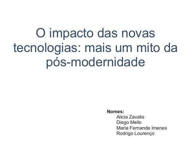 O impacto das novas tecnologias: mais um mito da pós-modernidade Nomes: Alicia Zavalis Diego Mello Maria Fernanda Imenes R...