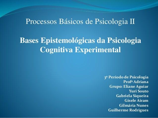Processos Básicos de Psicologia II Bases Epistemológicas da Psicologia Cognitiva Experimental 3º Período de Psicologia Pro...