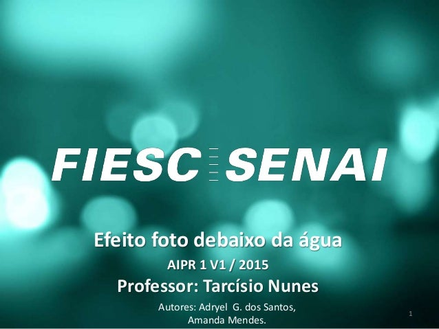 Efeito foto debaixo da água AIPR 1 V1 / 2015 Professor: Tarcísio Nunes Autores: Adryel G. dos Santos, Amanda Mendes. 1