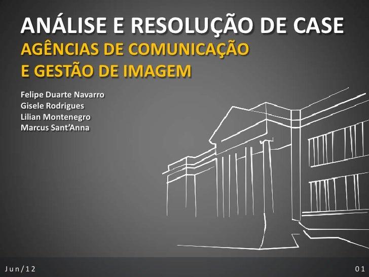 ANÁLISE E RESOLUÇÃO DE CASE   AGÊNCIAS DE COMUNICAÇÃO   E GESTÃO DE IMAGEM   Felipe Duarte Navarro   Gisele Rodrigues   Li...