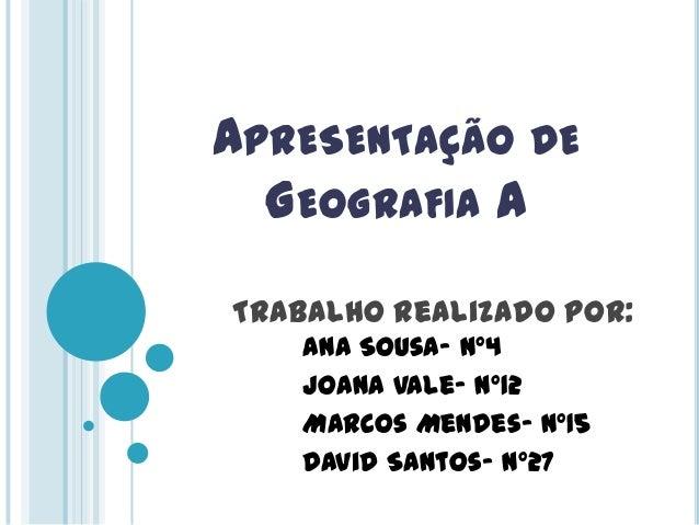 APRESENTAÇÃO DE GEOGRAFIA A Trabalho Realizado por: Ana Sousa- nº4 Joana Vale- nº12 Marcos Mendes- nº15 David Santos- nº27