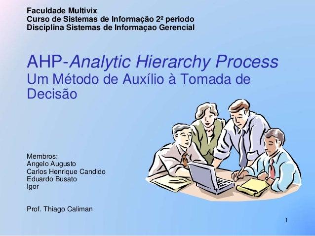 1  Faculdade Multivix  Curso de Sistemas de Informação 2º periodo  Disciplina Sistemas de Informaçao Gerencial  AHP-Analyt...