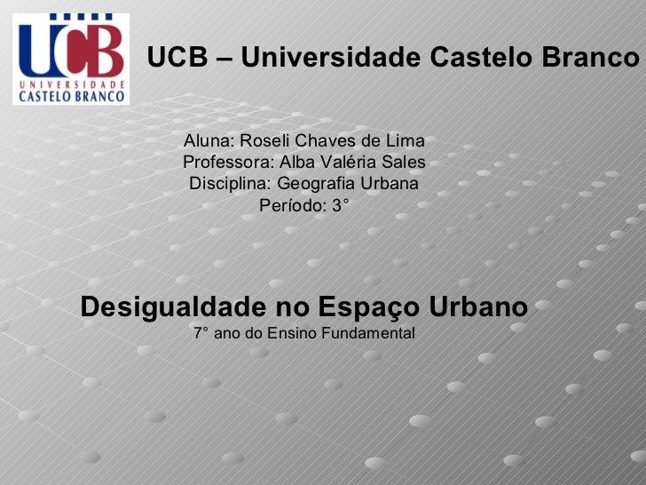 UCB – Universidade Castelo Branco Aluna: Roseli Chaves de Lima Professora: Alba Valéria Sales Disciplina: Geografia Urbana...