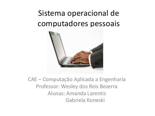 Sistema operacional de   computadores pessoaisCAE – Computação Aplicada a Engenharia   Professor: Wesley dos Reis Bezerra ...