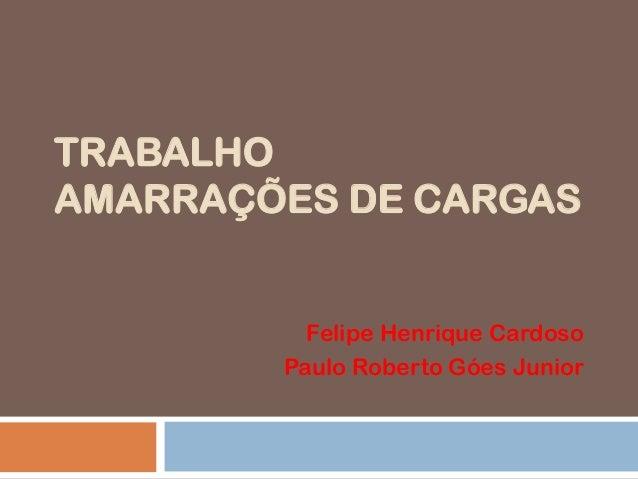 TRABALHO AMARRAÇÕES DE CARGAS  Felipe Henrique Cardoso Paulo Roberto Góes Junior