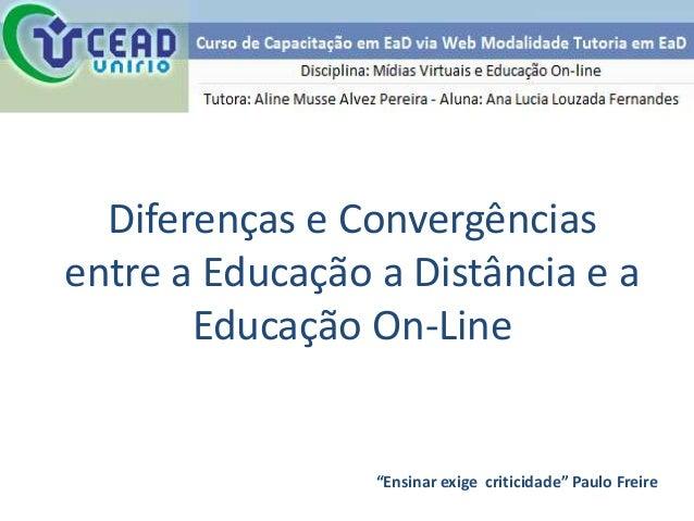 """Diferenças e Convergênciasentre a Educação a Distância e a       Educação On-Line                 """"Ensinar exige criticida..."""