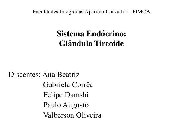 Faculdades Integradas Aparício Carvalho – FIMCA  Sistema Endócrino: Glândula Tireoide  Discentes: Ana Beatriz Gabriela Cor...