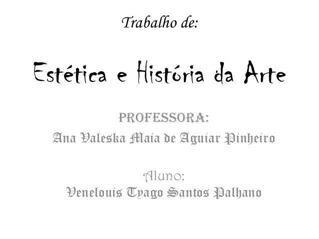 Trabalho de: Estética e História da Arte Professora: Ana Valeska Maia de Aguiar Pinheiro Aluno: Venelouis Tyago Santos Pal...