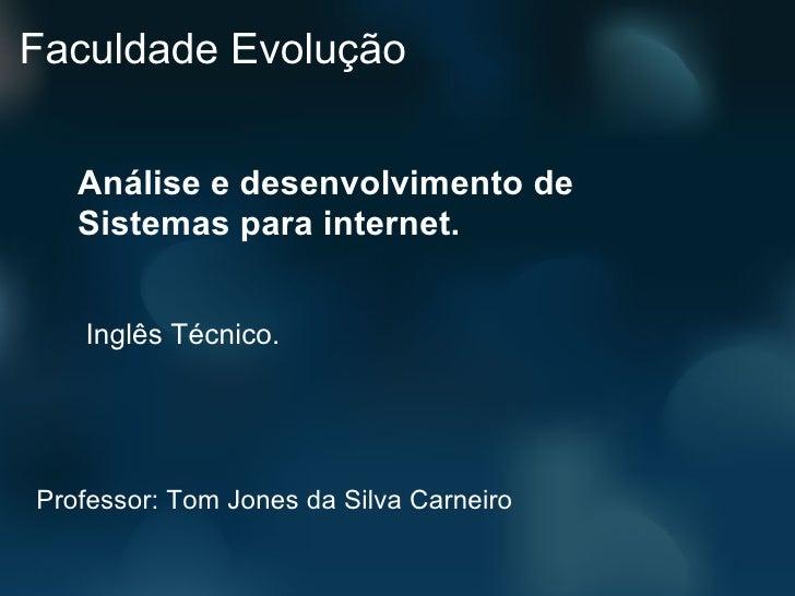 Faculdade Evolução   Análise e desenvolvimento de   Sistemas para internet.   Inglês Técnico.Professor: Tom Jones da Silva...