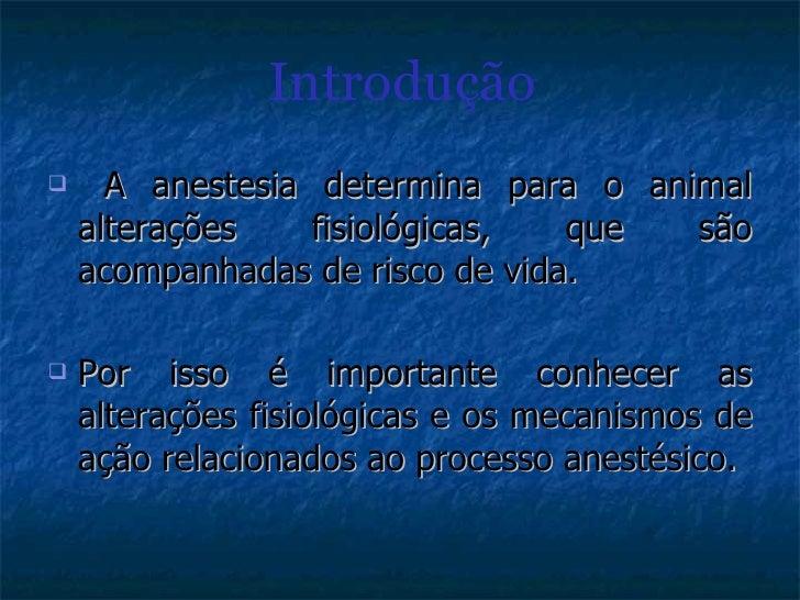 Introdução <ul><li>A anestesia determina para o animal alterações fisiológicas, que são acompanhadas de risco de vida. </l...