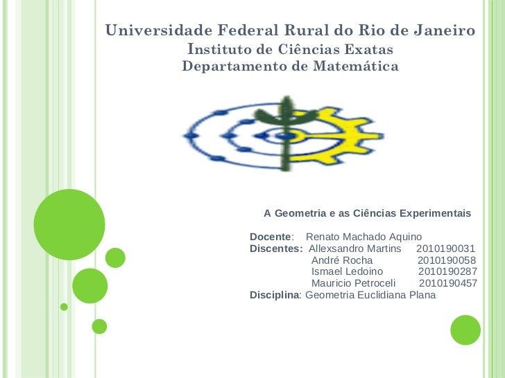Universidade Federal Rural do Rio de Janeiro I nstituto de Ciências Exatas Departamento de Matemática A Geometria e as Ciê...