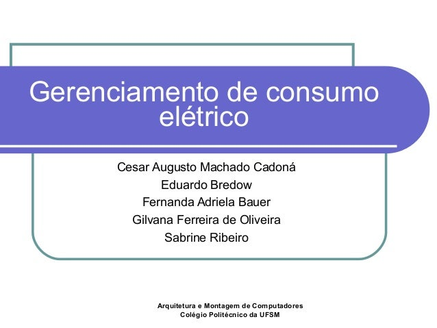 Gerenciamento de consumo  elétrico  Cesar Augusto Machado Cadoná  Eduardo Bredow  Fernanda Adriela Bauer  Gilvana Ferreira...