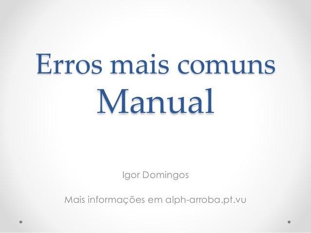 Erros mais comuns Manual Igor Domingos Mais informações em alph-arroba.pt.vu
