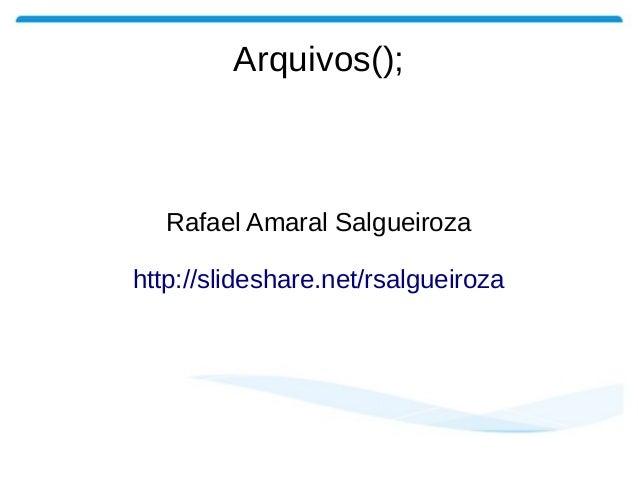 Arquivos(); Rafael Amaral Salgueiroza http://slideshare.net/rsalgueiroza