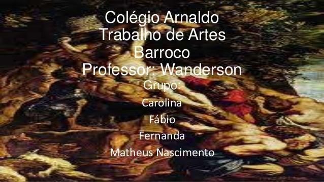Colégio Arnaldo Trabalho de Artes Barroco Professor: Wanderson Grupo: Carolina Fábio Fernanda Matheus Nascimento