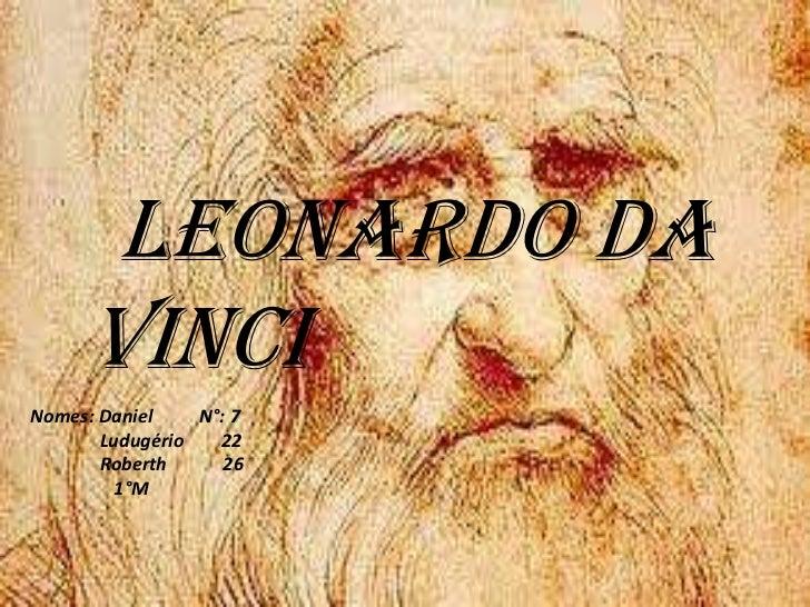 Leonardo da     VinciNomes: Daniel    N°: 7       Ludugério   22       Roberth      26         1°M