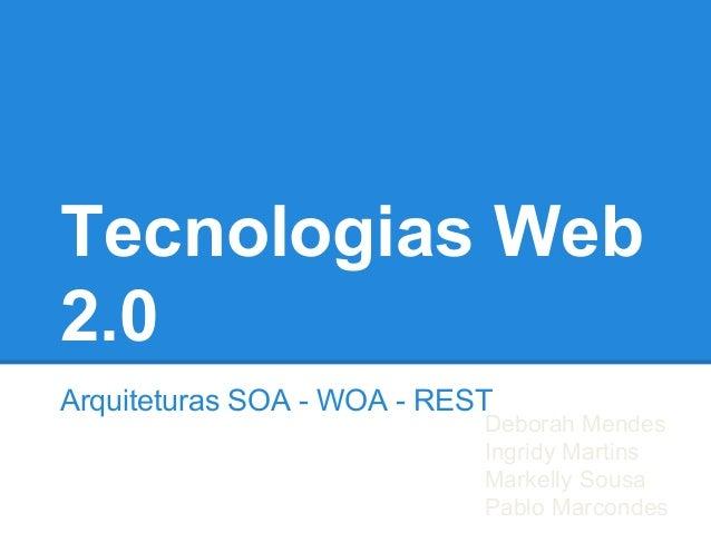 Tecnologias Web 2.0 Arquiteturas SOA - WOA - REST Deborah Mendes Ingridy Martins Markelly Sousa Pablo Marcondes