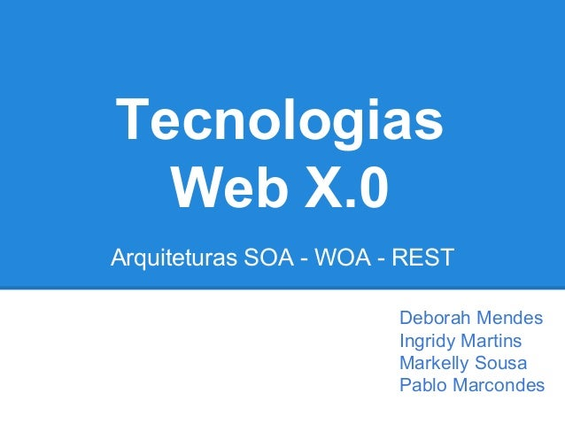 Tecnologias Web X.0 Arquiteturas SOA - WOA - REST Deborah Mendes Ingridy Martins Markelly Sousa Pablo Marcondes