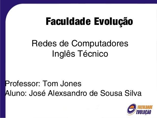 sfsdFaculdade Evolução Redes de Computadores Inglês Técnico Professor: Tom Jones Aluno: José Alexsandro de Sousa Silva