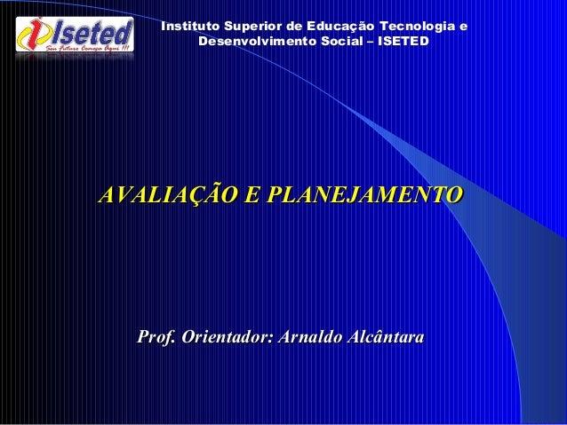 Instituto Superior de Educação Tecnologia e Desenvolvimento Social – ISETED AVALIAÇÃO E PLANEJAMENTOAVALIAÇÃO E PLANEJAMEN...