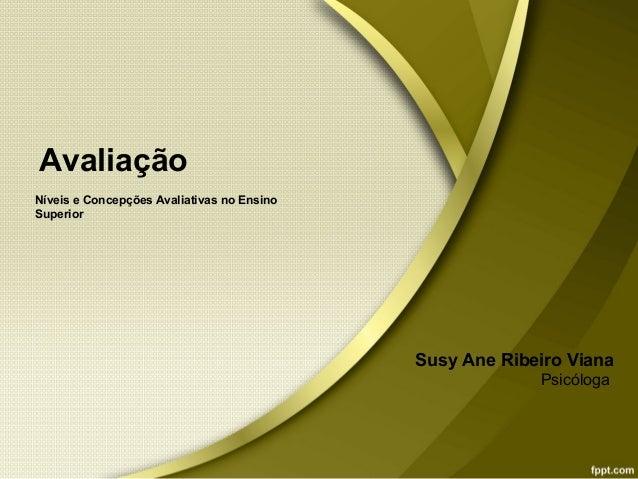Avaliação Níveis e Concepções Avaliativas no Ensino Superior Susy Ane Ribeiro Viana Psicóloga