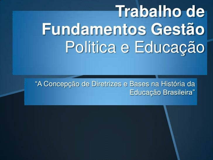"""Trabalho de  Fundamentos Gestão    Politica e Educação""""A Concepção de Diretrizes e Bases na História da                   ..."""