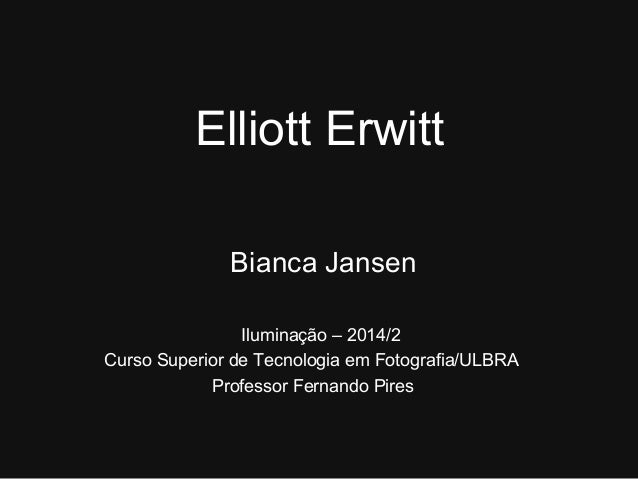 Elliott Erwitt  Bianca Jansen  Iluminação – 2014/2  Curso Superior de Tecnologia em Fotografia/ULBRA  Professor Fernando P...