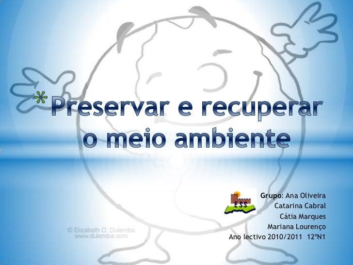 Preservar e recuperar o meio ambiente<br />Grupo: Ana Oliveira<br />Catarina Cabral <br />Cátia Marques<br />Mariana Loure...