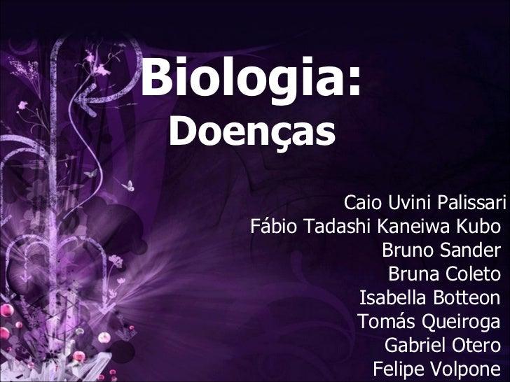Biologia: Doenças Caio Uvini Palissari Fábio Tadashi Kaneiwa Kubo  Bruno Sander  Bruna Coleto  Isabella Botteon  Tomás Que...
