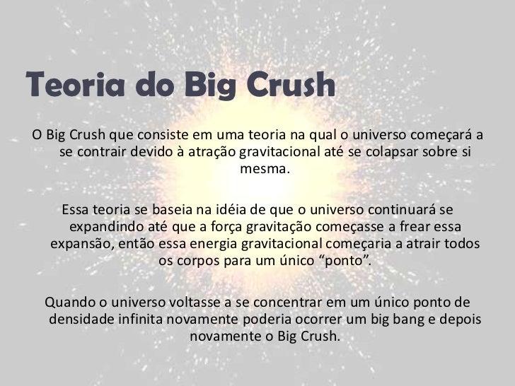 Teoria do Big Crush<br />O Big Crush que consiste em uma teoria na qual o universo começará a se contrair devido à atração...