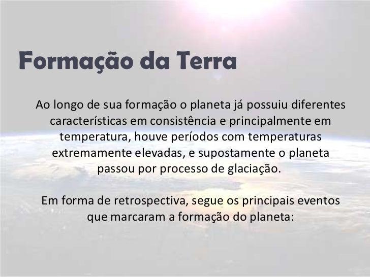 Formação da Terra<br />Ao longo de sua formação o planeta já possuiu diferentes características em consistência e principa...