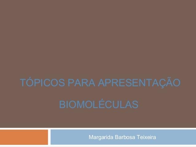 Margarida Barbosa Teixeira TÓPICOS PARA APRESENTAÇÃO BIOMOLÉCULAS