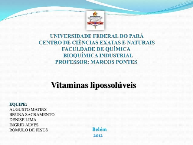 Vitaminas lipossolúveisEQUIPE:AUGUSTO MATINSBRUNA SACRAMENTODENISE LIMAINGRID ALVESROMULO DE JESUS          Belém