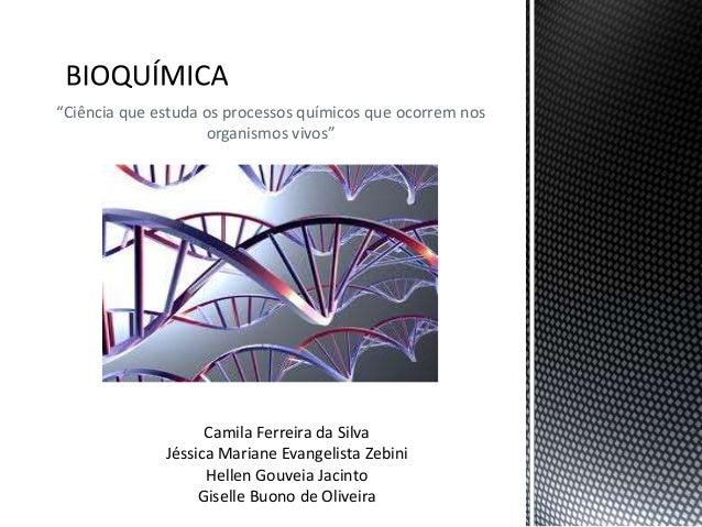 """""""Ciência que estuda os processos químicos que ocorrem nos organismos vivos"""" Camila Ferreira da Silva Jéssica Mariane Evang..."""