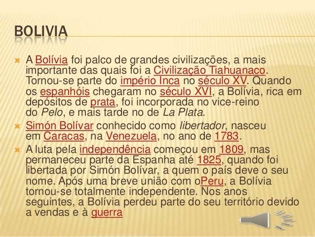 BOLIVIA  A Bolívia foi palco de grandes civilizações, a mais importante das quais foi a Civilização Tiahuanaco. Tornou-se...