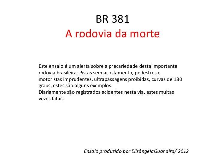 BR 381           A rodovia da morteEste ensaio é um alerta sobre a precariedade desta importanterodovia brasileira. Pistas...