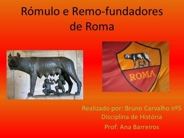 Rómulo e Remo-fundadores de Roma<br />Realizado por: Bruno Carvalho nº5 Disciplina de História<br />Prof: Ana Barreiros<br />