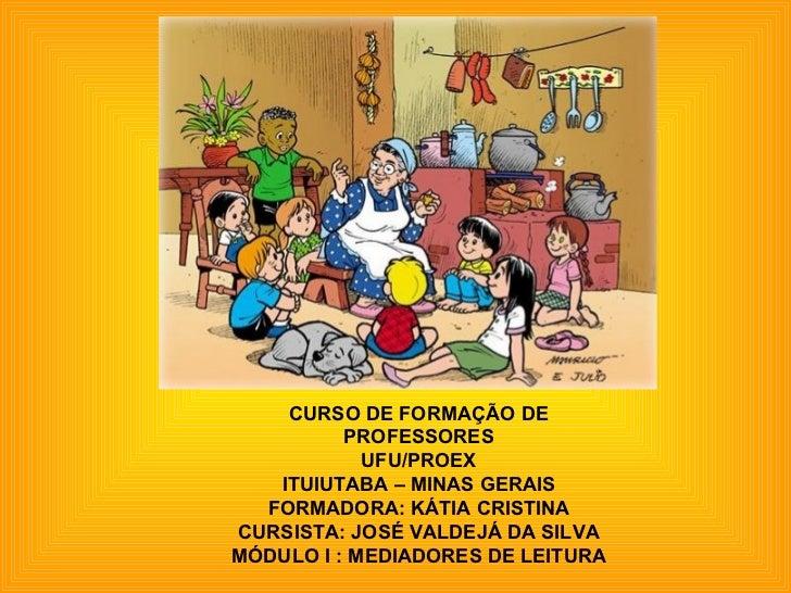 CURSO DE FORMAÇÃO DE PROFESSORES UFU/PROEX ITUIUTABA – MINAS GERAIS FORMADORA: KÁTIA CRISTINA CURSISTA: JOSÉ VALDEJÁ DA SI...