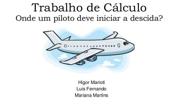 Trabalho de Cálculo  Onde um piloto deve iniciar a descida?  Higor Marioti  Luis Fernando  Mariana Martins